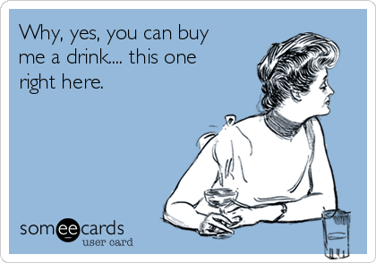Why, yes, you can buy me a drink.... this one right here.
