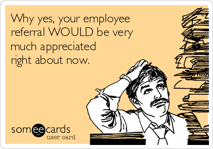 Why yes, your employee referral WOULD be very much appreciated right about now.