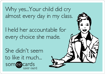 Why yes...Your child did cry almost every day in my class.  I held her accountable for every choice she made.  She didn't seem  to like it much...