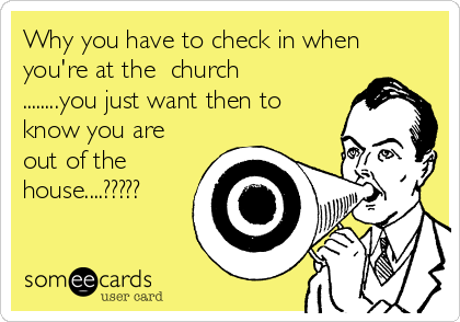 Why you have to check in when you're at the  church ........you just want then to know you are out of the house....?????