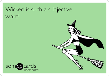 Wicked is such a subjective word!