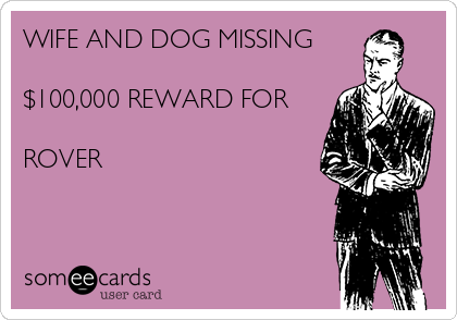 WIFE AND DOG MISSING  $100,000 REWARD FOR  ROVER