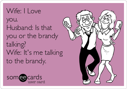 Wife: I Love you. Husband: Is that you or the brandy talking? Wife: It's me talking to the brandy.