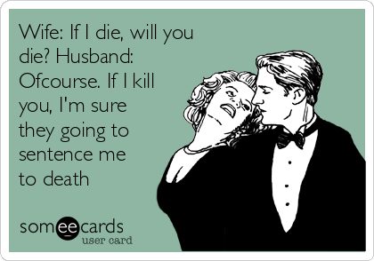 Wife: If I die, will you die? Husband: Ofcourse. If I kill you, I'm sure they going to sentence me to death