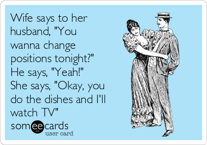 """Wife says to her husband, """"You wanna change positions tonight?"""" He says, """"Yeah!"""" She says, """"Okay, you do the dishes and I'll watch TV"""""""
