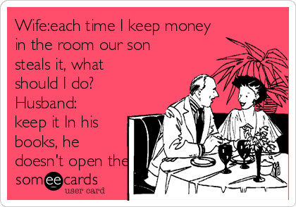 Wife:each time I keep money in the room our son steals it, what should I do?  Husband: keep it In his books, he doesn't open them.