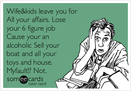 Wife&kids leave you for All your affairs. Lose your 6 figure job Cause your an alcoholic Sell your boat and all your toys and house. Myfault!? Not.
