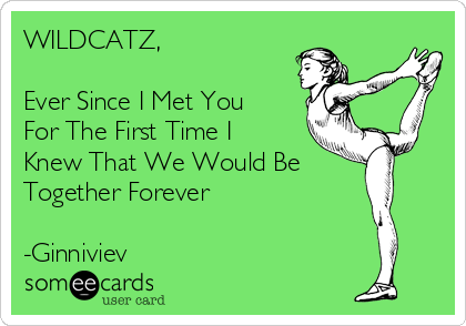 WILDCATZ,  Ever Since I Met You For The First Time I Knew That We Would Be Together Forever  -Ginniviev