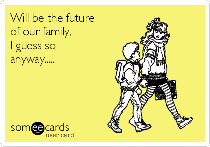 Will be the future  of our family, I guess so  anyway.....
