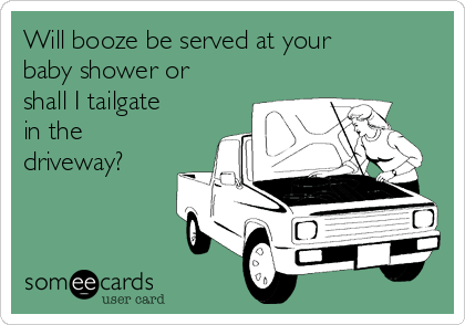 Will booze be served at your baby shower or shall I tailgate in the driveway?