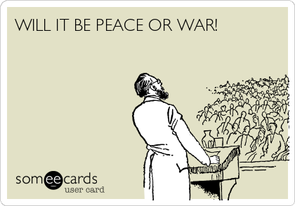 WILL IT BE PEACE OR WAR!