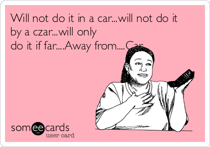 Will not do it in a car...will not do it by a czar...will only do it if far....Away from....Car