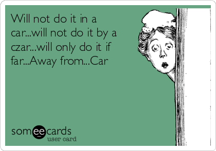 Will not do it in a car...will not do it by a czar...will only do it if far...Away from...Car