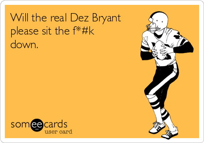 Will the real Dez Bryant please sit the f*#k down.