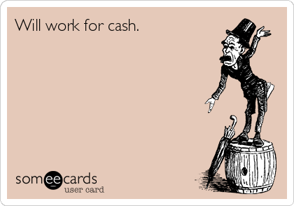 Will work for cash.
