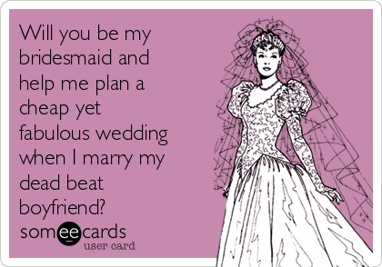 Will you be my bridesmaid and help me plan a cheap yet fabulous