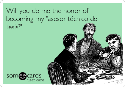 "Will you do me the honor of becoming my ""asesor técnico de tesis?"""