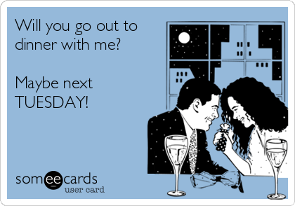 Will you go out to dinner with me?  Maybe next TUESDAY!