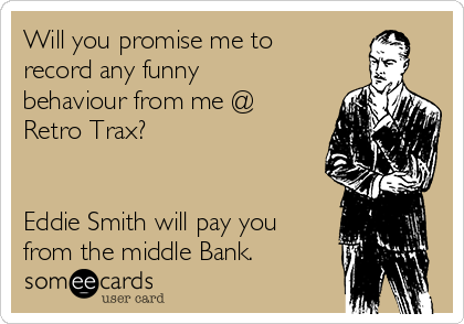 Will you promise me to record any funny behaviour from me @ Retro Trax?   Eddie Smith will pay you from the middle Bank.
