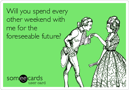 Will you spend every other weekend with me for the foreseeable future?