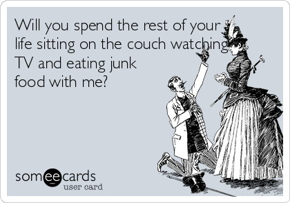 Will you spend the rest of your life sitting on the couch watching TV and eating junk food with me?