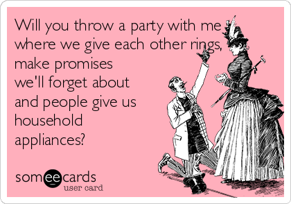 Will you throw a party with me where we give each other rings, make promises we'll forget about and people give us household appliances?
