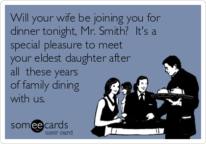Will your wife be joining you for dinner tonight, Mr. Smith?  It's a special pleasure to meet your eldest daughter after all  these years of family dining with us.