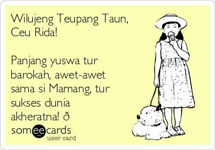 Wilujeng Teupang Taun, Ceu Rida!  Panjang yuswa tur barokah, awet-awet sama si Mamang, tur sukses dunia akheratna! ?