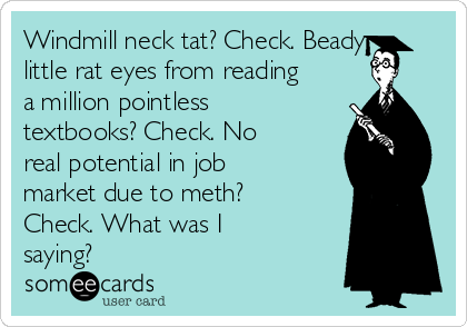 Windmill neck tat? Check. Beady little rat eyes from reading a million pointless textbooks? Check. No real potential in job market due to meth? Check. What was I saying?