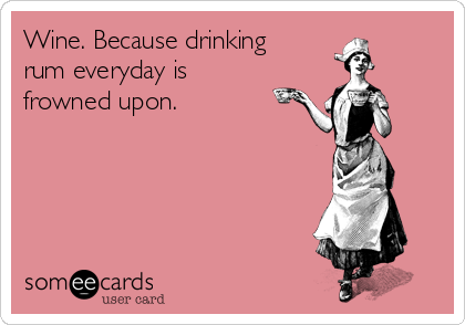 Wine. Because drinking  rum everyday is frowned upon.