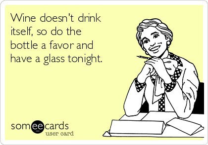 Wine doesn't drink itself, so do the bottle a favor and have a glass tonight.