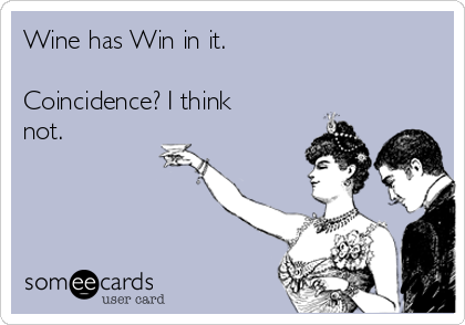Wine has Win in it.  Coincidence? I think not.