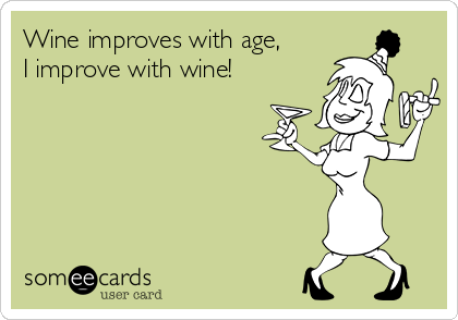 Wine improves with age, I improve with wine!