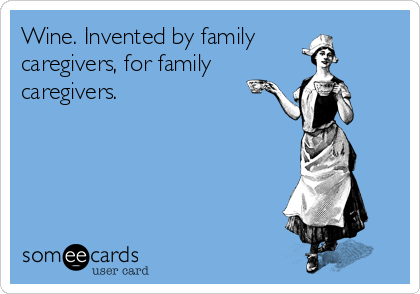Wine. Invented by family caregivers, for family caregivers.