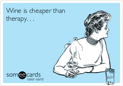 Wine is cheaper than therapy. . .