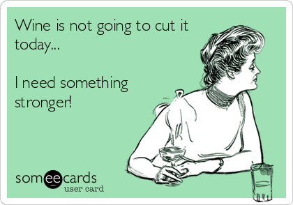 Wine is not going to cut it today...   I need something stronger!