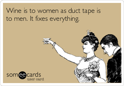 Wine is to women as duct tape is to men. It fixes everything.