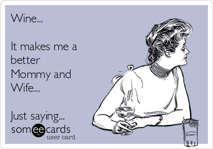 Wine...  It makes me a better Mommy and Wife...  Just saying...