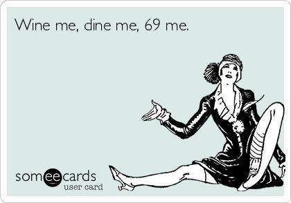 Wine me, dine me, 69 me.