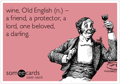 wine, Old English (n.) – a friend, a protector, a lord, one beloved,  a darling.
