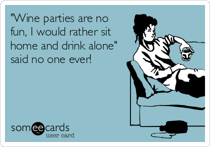 """""""Wine parties are no fun, I would rather sit home and drink alone"""" said no one ever!"""