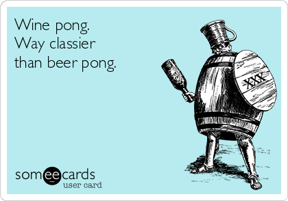 Wine pong.  Way classier  than beer pong.