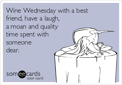 Wine Wednesday with a best friend, have a laugh, a moan and quality time spent with someone dear.