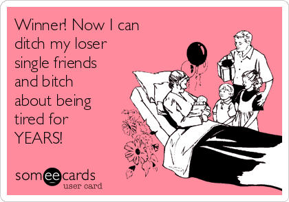Winner! Now I can ditch my loser single friends and bitch about being tired for YEARS!