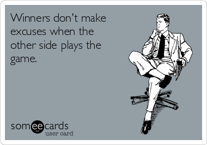 Winners don't make excuses when the other side plays the game.