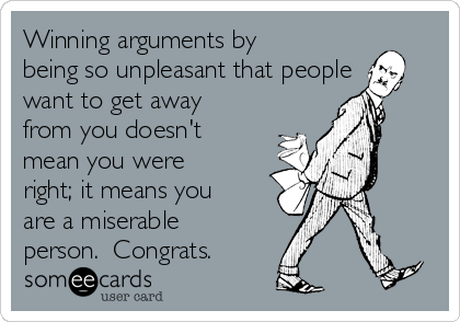 Winning arguments by being so unpleasant that people want to get away from you doesn't mean you were right; it means you are a miserable person.  Congrats.