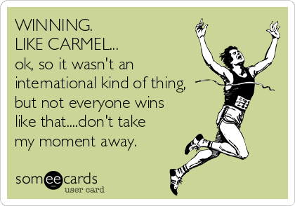 WINNING. LIKE CARMEL... ok, so it wasn't an international kind of thing, but not everyone wins like that....don't take my moment away.