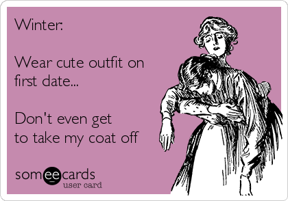 Winter:    Wear cute outfit on first date...  Don't even get to take my coat off
