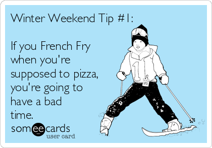 Winter Weekend Tip #1:  If you French Fry when you're supposed to pizza, you're going to have a bad time.