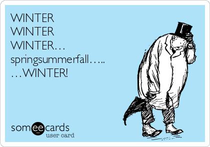 WINTER WINTER WINTER… springsummerfall….. …WINTER!
